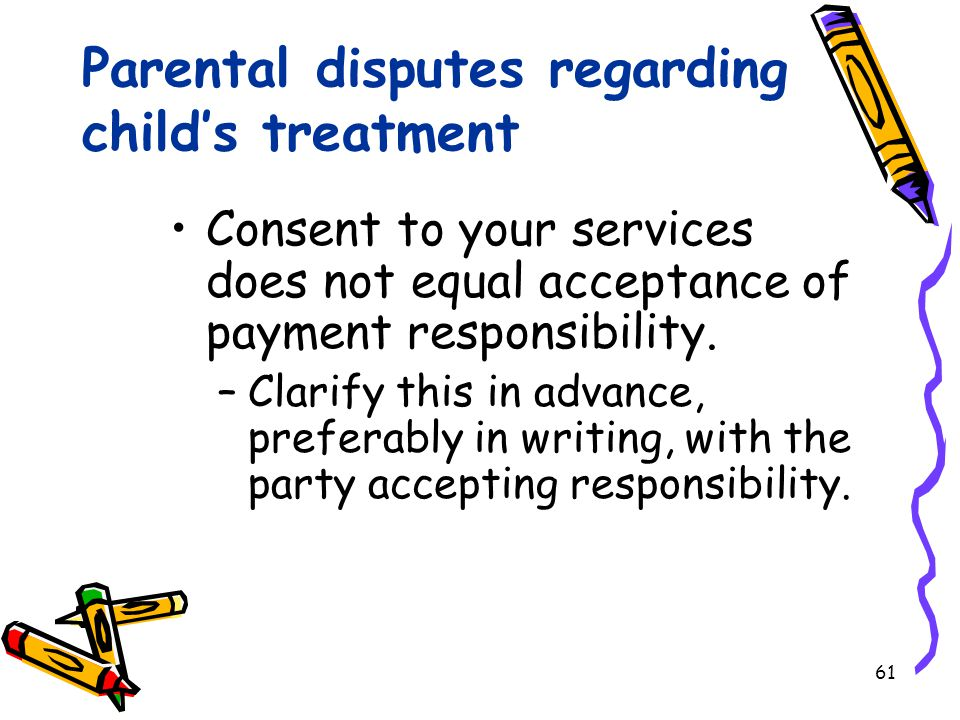 61 Parental disputes regarding child's treatment Consent to your services does not equal acceptance of payment responsibility.