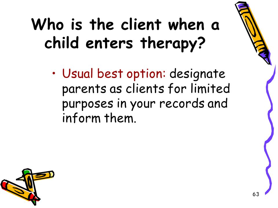 63 Who is the client when a child enters therapy? Usual best option: designate parents as clients for limited purposes in your records and inform them