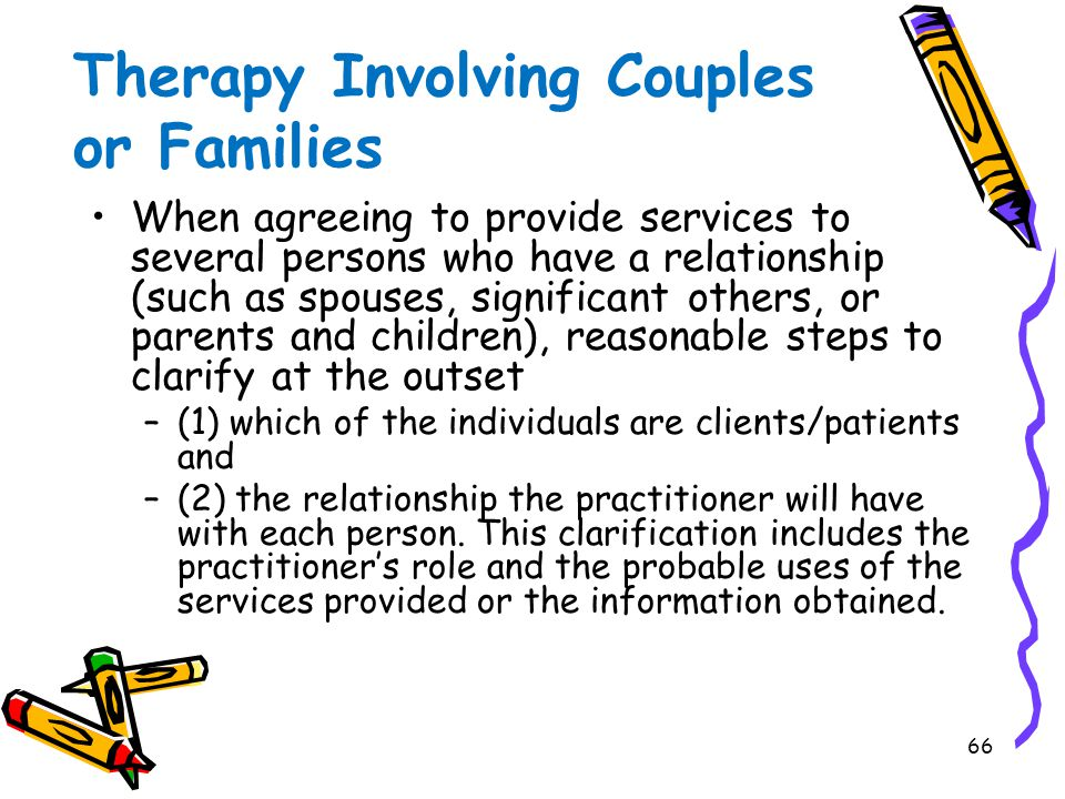66 Therapy Involving Couples or Families When agreeing to provide services to several persons who have a relationship (such as spouses, significant others, or parents and children), reasonable steps to clarify at the outset –(1) which of the individuals are clients/patients and –(2) the relationship the practitioner will have with each person.