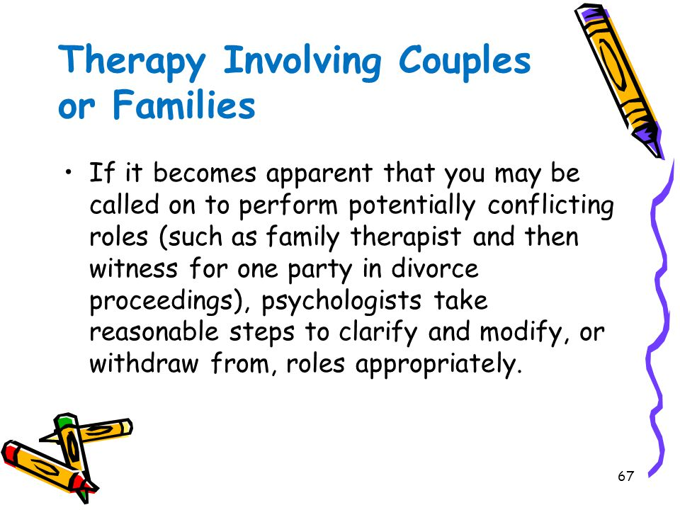 67 Therapy Involving Couples or Families If it becomes apparent that you may be called on to perform potentially conflicting roles (such as family therapist and then witness for one party in divorce proceedings), psychologists take reasonable steps to clarify and modify, or withdraw from, roles appropriately.