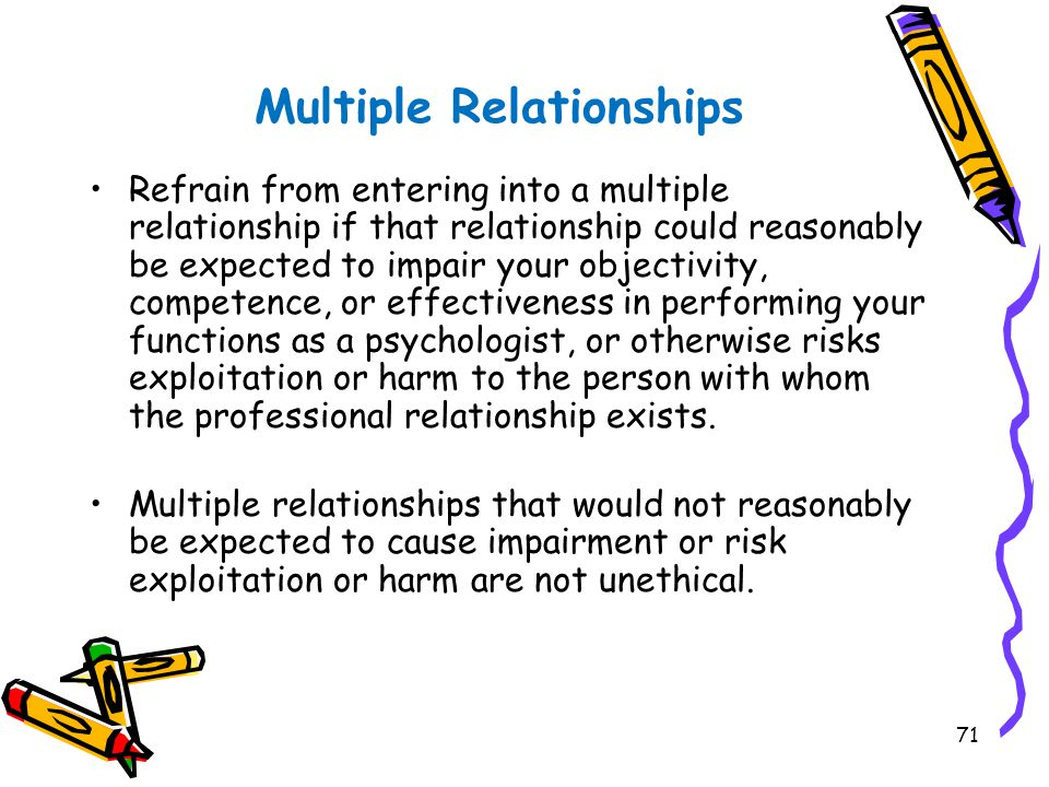 71 Multiple Relationships Refrain from entering into a multiple relationship if that relationship could reasonably be expected to impair your objectiv