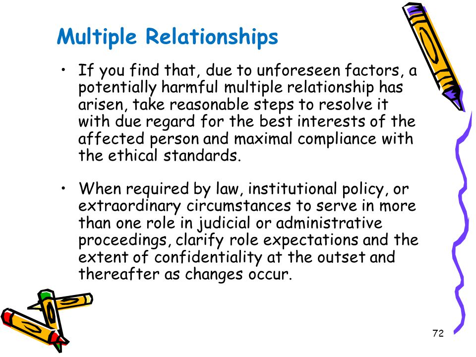 72 Multiple Relationships If you find that, due to unforeseen factors, a potentially harmful multiple relationship has arisen, take reasonable steps to resolve it with due regard for the best interests of the affected person and maximal compliance with the ethical standards.
