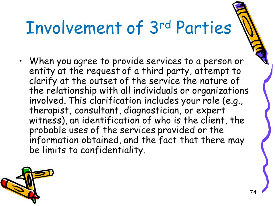 74 Involvement of 3 rd Parties When you agree to provide services to a person or entity at the request of a third party, attempt to clarify at the out