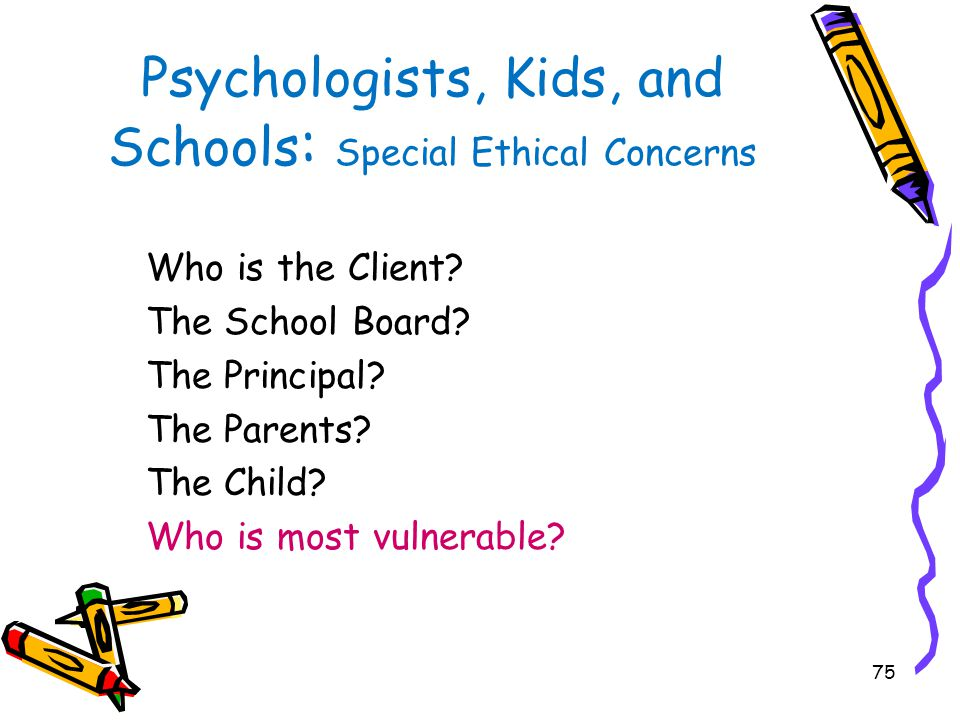 75 Psychologists, Kids, and Schools : Special Ethical Concerns Who is the Client? The School Board? The Principal? The Parents? The Child? Who is most