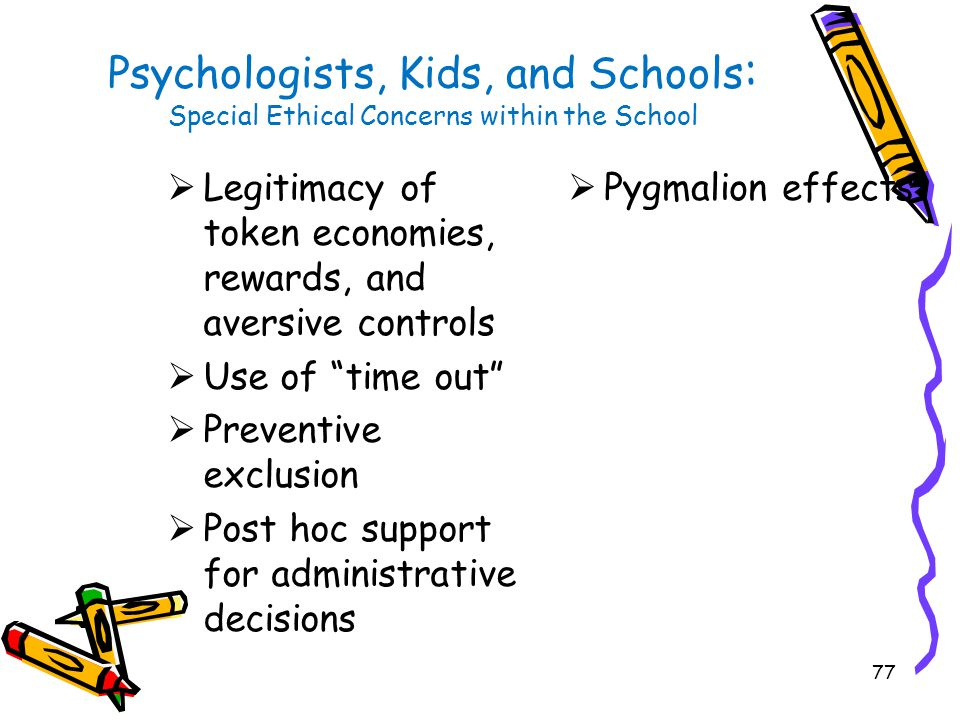 77 Psychologists, Kids, and Schools : Special Ethical Concerns within the School  Legitimacy of token economies, rewards, and aversive controls  Use of time out  Preventive exclusion  Post hoc support for administrative decisions  Pygmalion effects