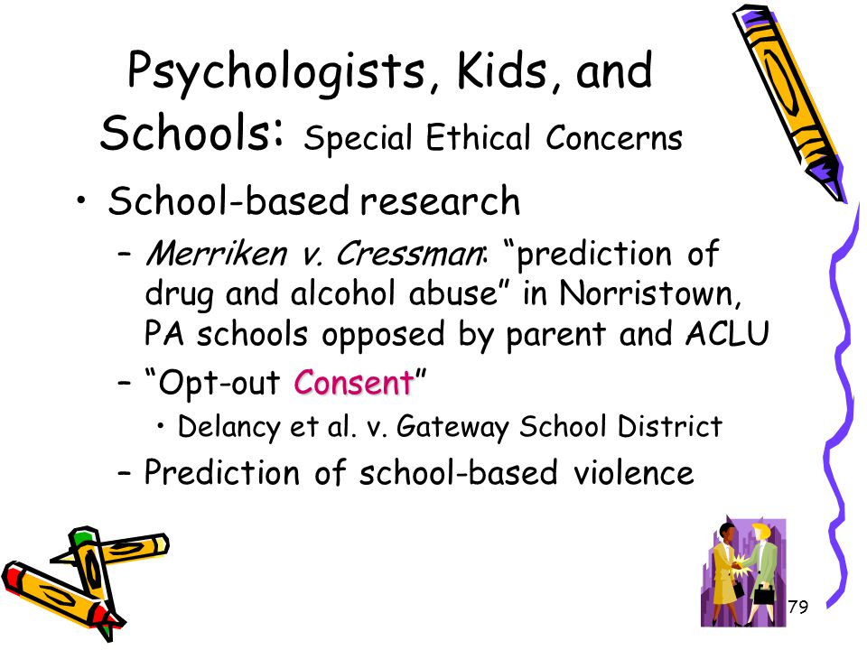 "79 Psychologists, Kids, and Schools : Special Ethical Concerns School-based research –Merriken v. Cressman: ""prediction of drug and alcohol abuse"" in"
