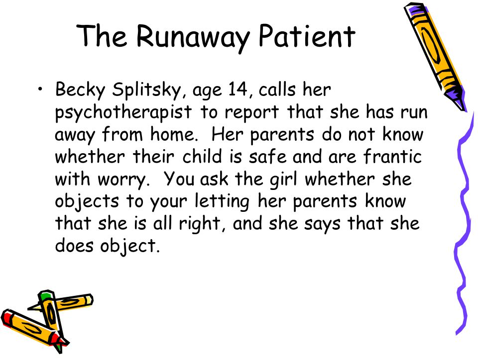 The Runaway Patient Becky Splitsky, age 14, calls her psychotherapist to report that she has run away from home.