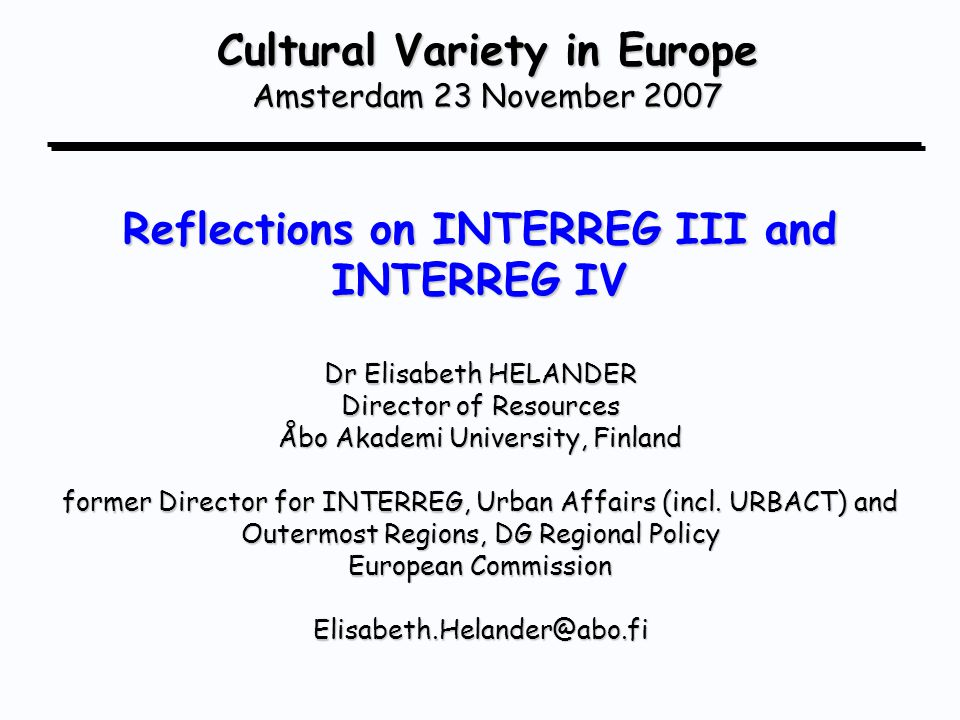 Cultural Variety in Europe Amsterdam 23 November 2007 Reflections on INTERREG III and INTERREG IV Dr Elisabeth HELANDER Director of Resources Åbo Akademi University, Finland former Director for INTERREG, Urban Affairs (incl.