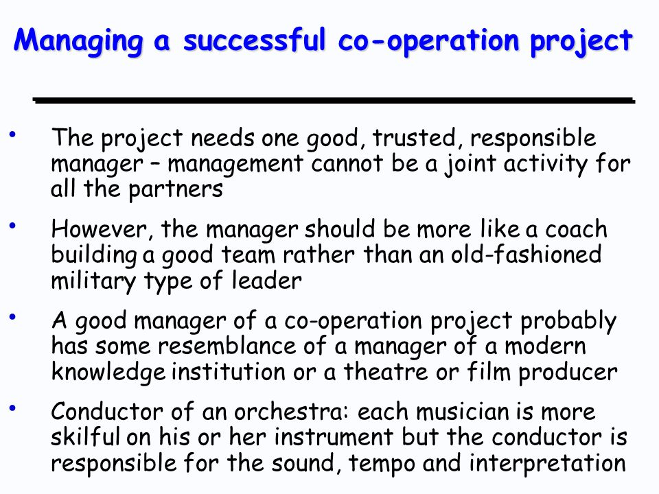 The project needs one good, trusted, responsible manager – management cannot be a joint activity for all the partners However, the manager should be more like a coach building a good team rather than an old-fashioned military type of leader A good manager of a co-operation project probably has some resemblance of a manager of a modern knowledge institution or a theatre or film producer Conductor of an orchestra: each musician is more skilful on his or her instrument but the conductor is responsible for the sound, tempo and interpretation Managing a successful co-operation project