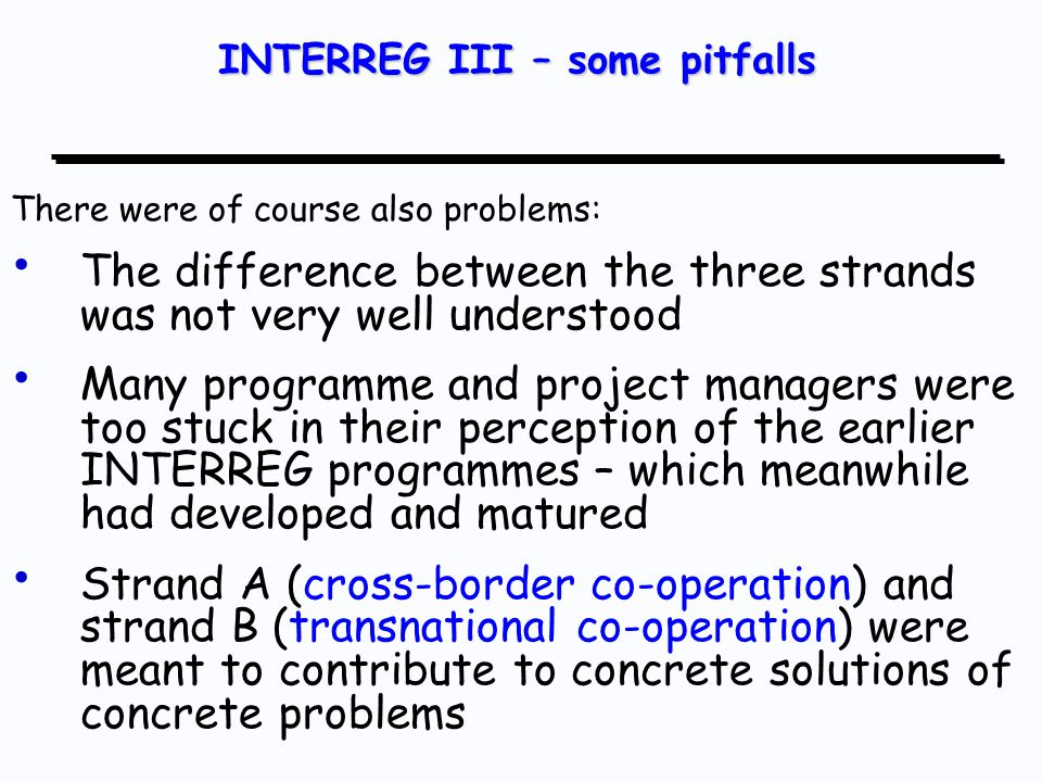 There were of course also problems: The difference between the three strands was not very well understood Many programme and project managers were too stuck in their perception of the earlier INTERREG programmes – which meanwhile had developed and matured Strand A (cross-border co-operation) and strand B (transnational co-operation) were meant to contribute to concrete solutions of concrete problems INTERREG III – some pitfalls