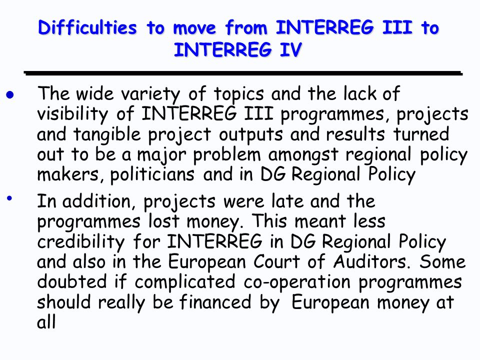 l l Even stronger emphasis on tangible, understandable and visible results than before l l More focus on topics of indisputable European priority l l Strong emphasis on visibility, communication and diffusion of results l l In particular, the new INTERREG programmes try to build into the projects early contacts with bigger regional policy programmes to facilitate the transfer and application of methods, lessons and results into these big programmes The new generation of INTERREG IV programmes was achieved by trying to build on the success factors of INTERREG III but addressing weaknesses