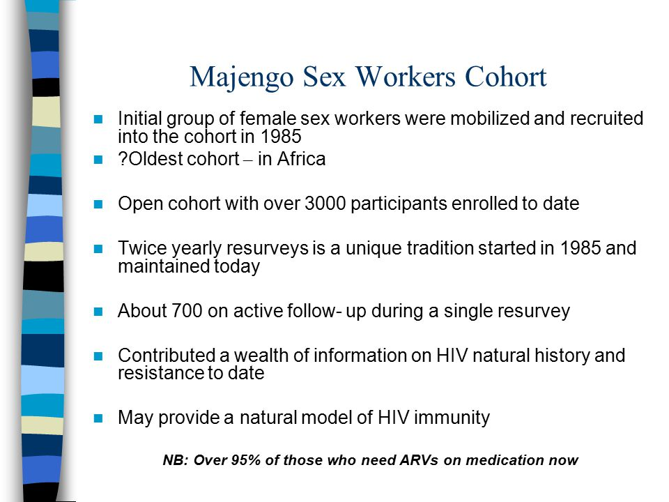Majengo Sex Workers Cohort Initial group of female sex workers were mobilized and recruited into the cohort in 1985 Oldest cohort – in Africa Open cohort with over 3000 participants enrolled to date Twice yearly resurveys is a unique tradition started in 1985 and maintained today About 700 on active follow- up during a single resurvey Contributed a wealth of information on HIV natural history and resistance to date May provide a natural model of HIV immunity NB: Over 95% of those who need ARVs on medication now