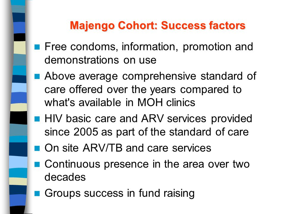 Majengo Cohort: Success factors Free condoms, information, promotion and demonstrations on use Above average comprehensive standard of care offered over the years compared to what s available in MOH clinics HIV basic care and ARV services provided since 2005 as part of the standard of care On site ARV/TB and care services Continuous presence in the area over two decades Groups success in fund raising