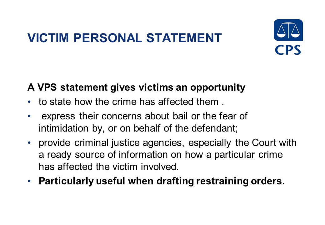 VICTIM PERSONAL STATEMENT A VPS statement gives victims an opportunity to state how the crime has affected them. express their concerns about bail or