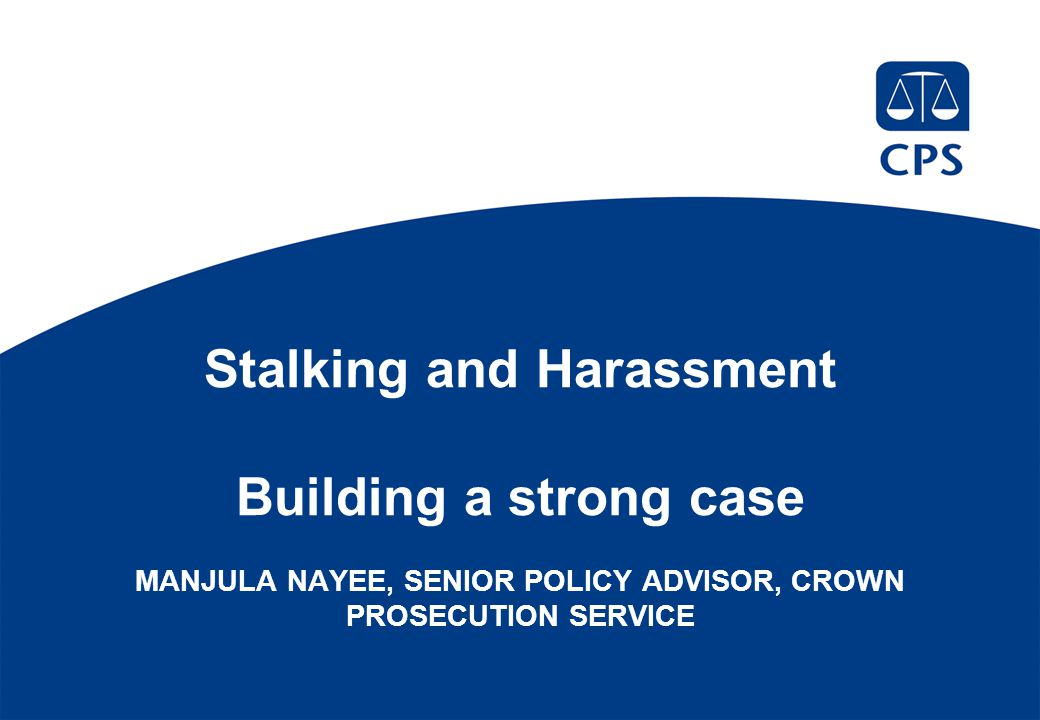Stalking and Harassment Building a strong case MANJULA NAYEE, SENIOR POLICY ADVISOR, CROWN PROSECUTION SERVICE
