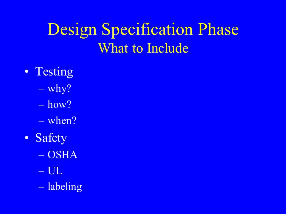 Design Specification Phase What to Include Testing –why? –how? –when? Safety –OSHA –UL –labeling