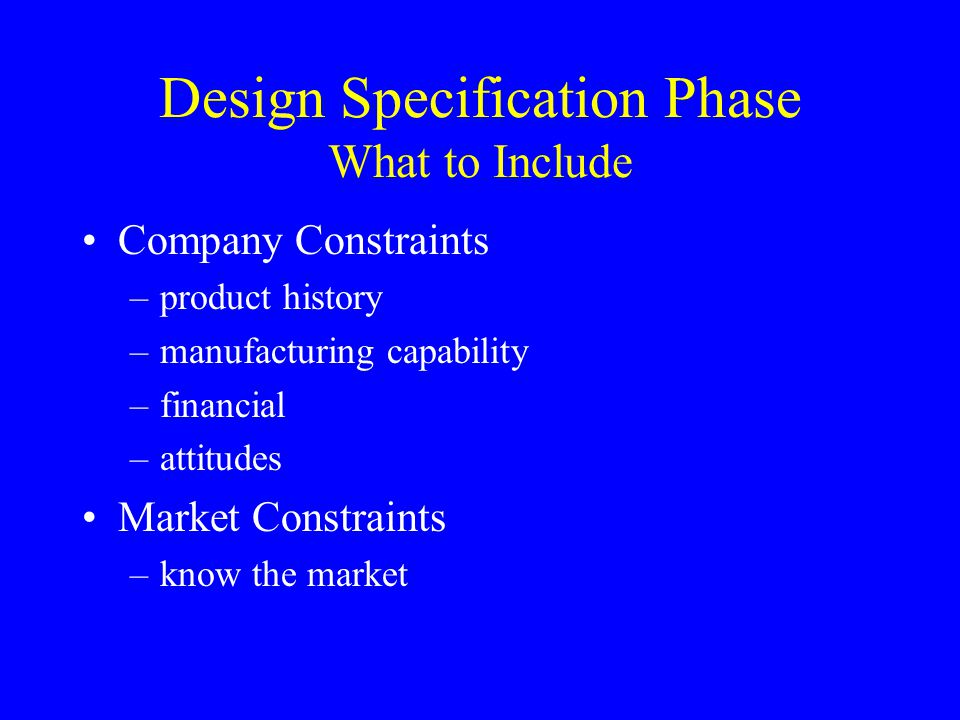Design Specification Phase What to Include Company Constraints –product history –manufacturing capability –financial –attitudes Market Constraints –kn