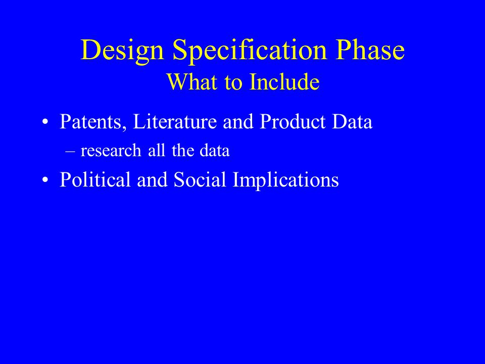 Design Specification Phase What to Include Patents, Literature and Product Data –research all the data Political and Social Implications