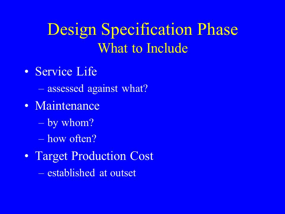 Design Specification Phase What to Include Service Life –assessed against what? Maintenance –by whom? –how often? Target Production Cost –established