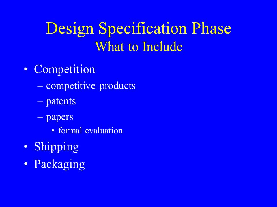 Design Specification Phase What to Include Competition –competitive products –patents –papers formal evaluation Shipping Packaging