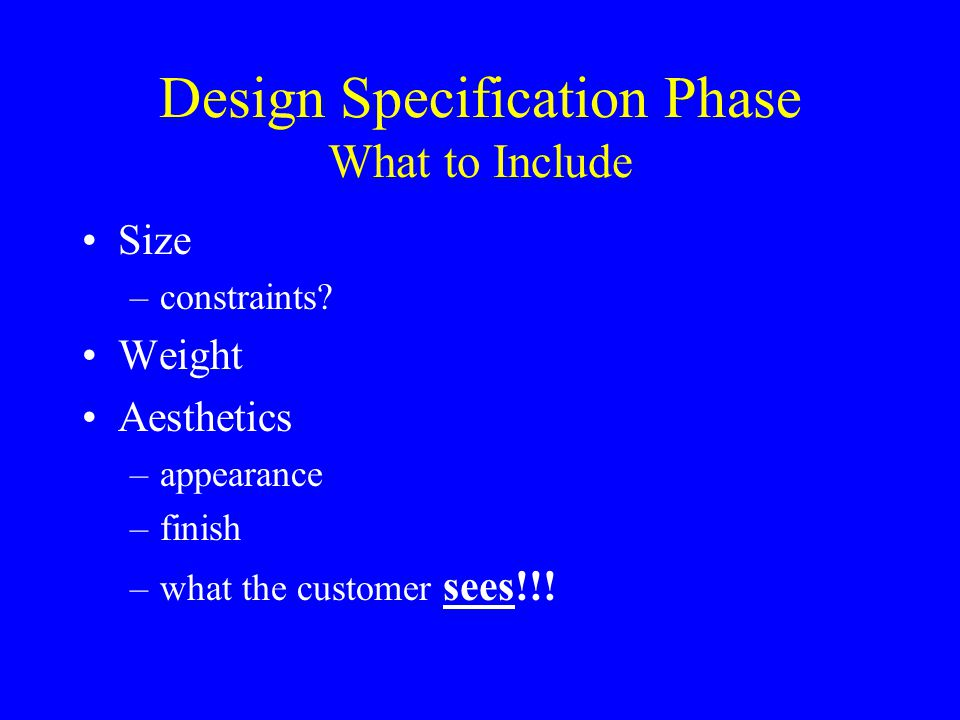 Design Specification Phase What to Include Size –constraints? Weight Aesthetics –appearance –finish –what the customer sees!!!