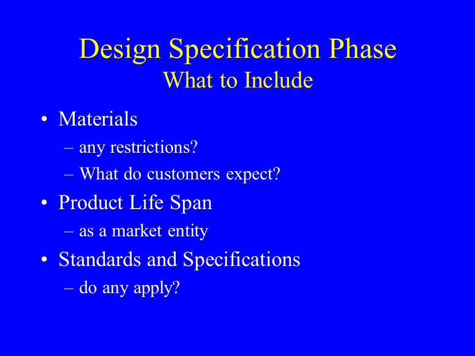 Design Specification Phase What to Include Materials –any restrictions? –What do customers expect? Product Life Span –as a market entity Standards and