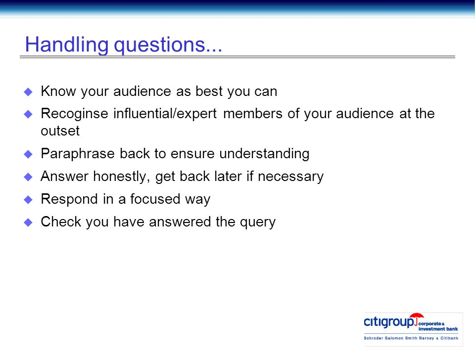 Handling questions...  Know your audience as best you can  Recoginse influential/expert members of your audience at the outset  Paraphrase back to