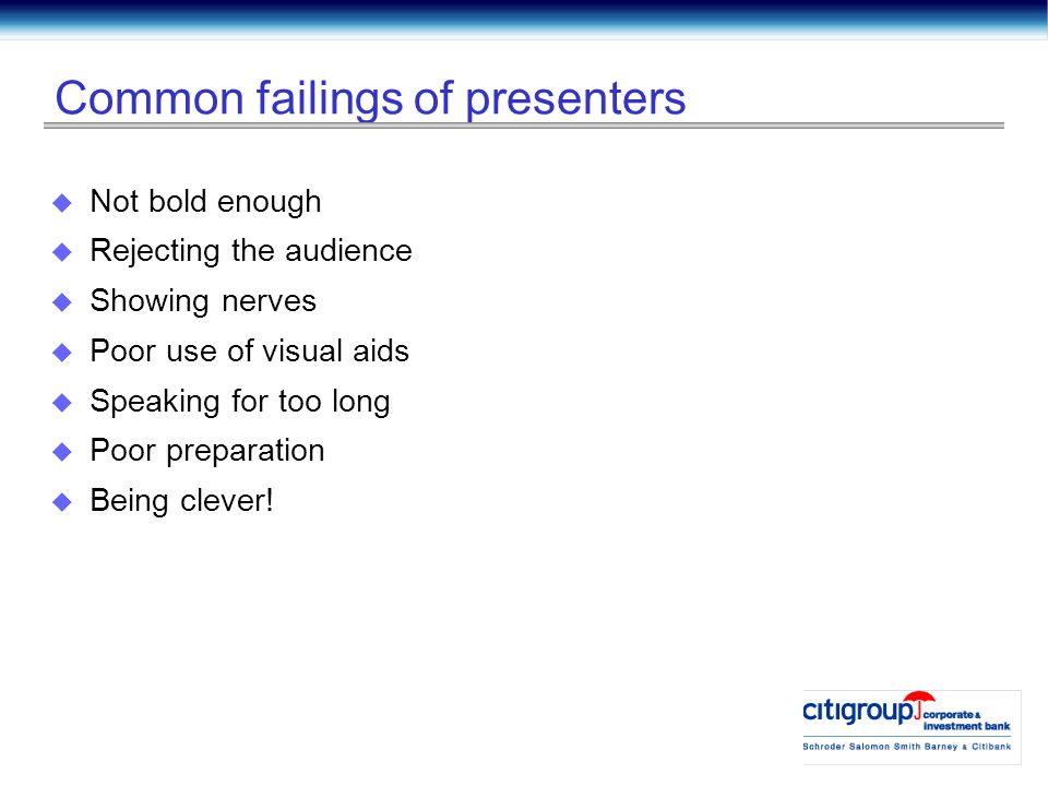Common failings of presenters  Not bold enough  Rejecting the audience  Showing nerves  Poor use of visual aids  Speaking for too long  Poor preparation  Being clever!