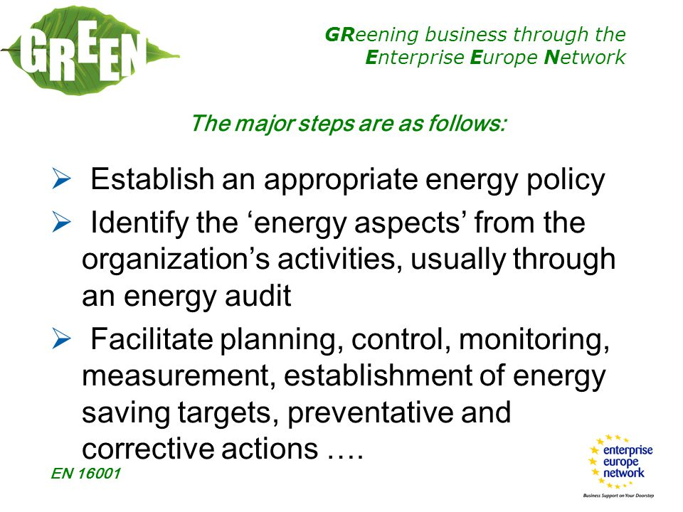 GReening business through the Enterprise Europe Network EN 16001 The major steps are as follows:  Establish an appropriate energy policy  Identify the 'energy aspects' from the organization's activities, usually through an energy audit  Facilitate planning, control, monitoring, measurement, establishment of energy saving targets, preventative and corrective actions ….