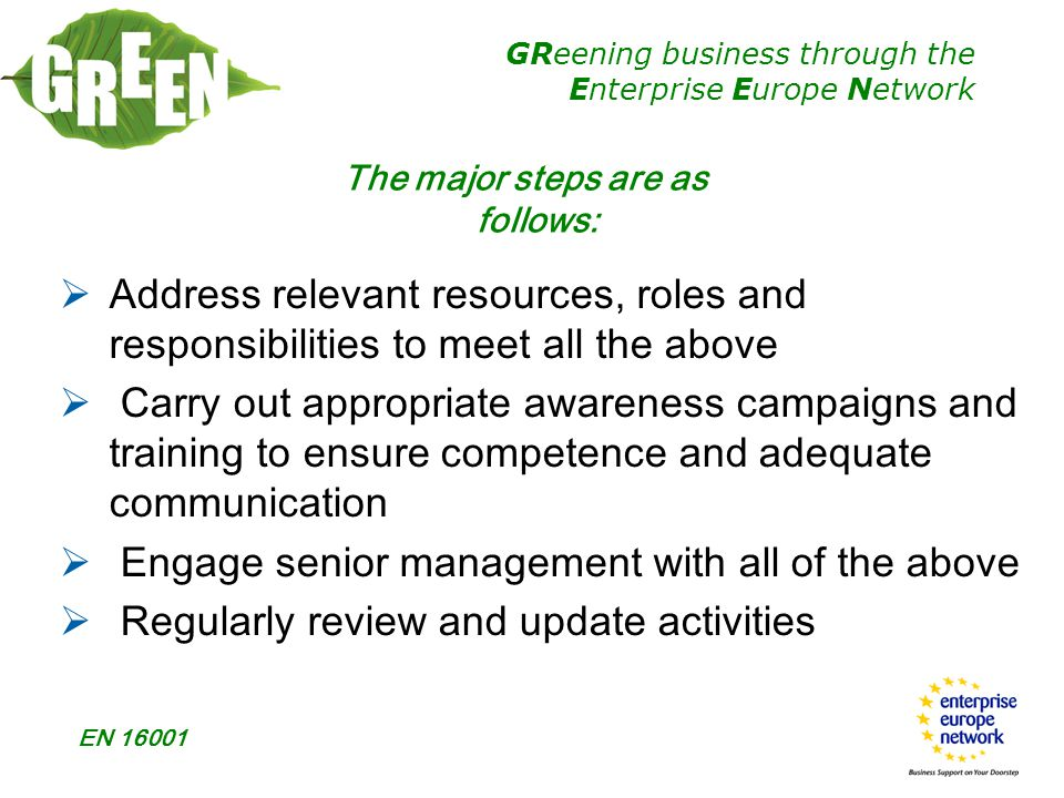 GReening business through the Enterprise Europe Network EN 16001  Address relevant resources, roles and responsibilities to meet all the above  Carry out appropriate awareness campaigns and training to ensure competence and adequate communication  Engage senior management with all of the above  Regularly review and update activities The major steps are as follows: