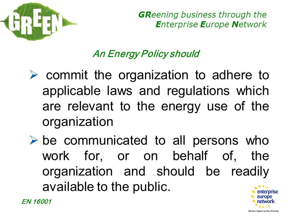 GReening business through the Enterprise Europe Network EN 16001 An Energy Policy should  commit the organization to adhere to applicable laws and regulations which are relevant to the energy use of the organization  be communicated to all persons who work for, or on behalf of, the organization and should be readily available to the public.