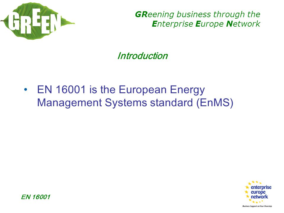 GReening business through the Enterprise Europe Network EN 16001 Introduction EN 16001 is the European Energy Management Systems standard (EnMS)