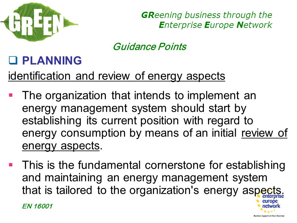 GReening business through the Enterprise Europe Network EN 16001 Guidance Points  PLANNING identification and review of energy aspects  The organization that intends to implement an energy management system should start by establishing its current position with regard to energy consumption by means of an initial review of energy aspects.
