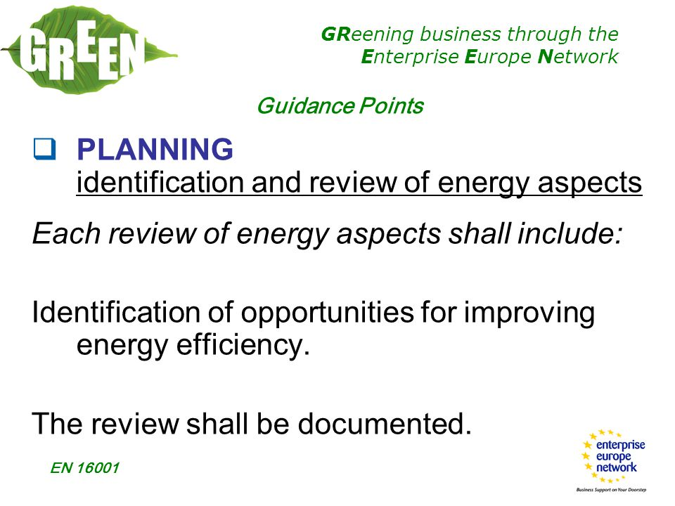 GReening business through the Enterprise Europe Network EN 16001  PLANNING identification and review of energy aspects Each review of energy aspects shall include: Identification of opportunities for improving energy efficiency.
