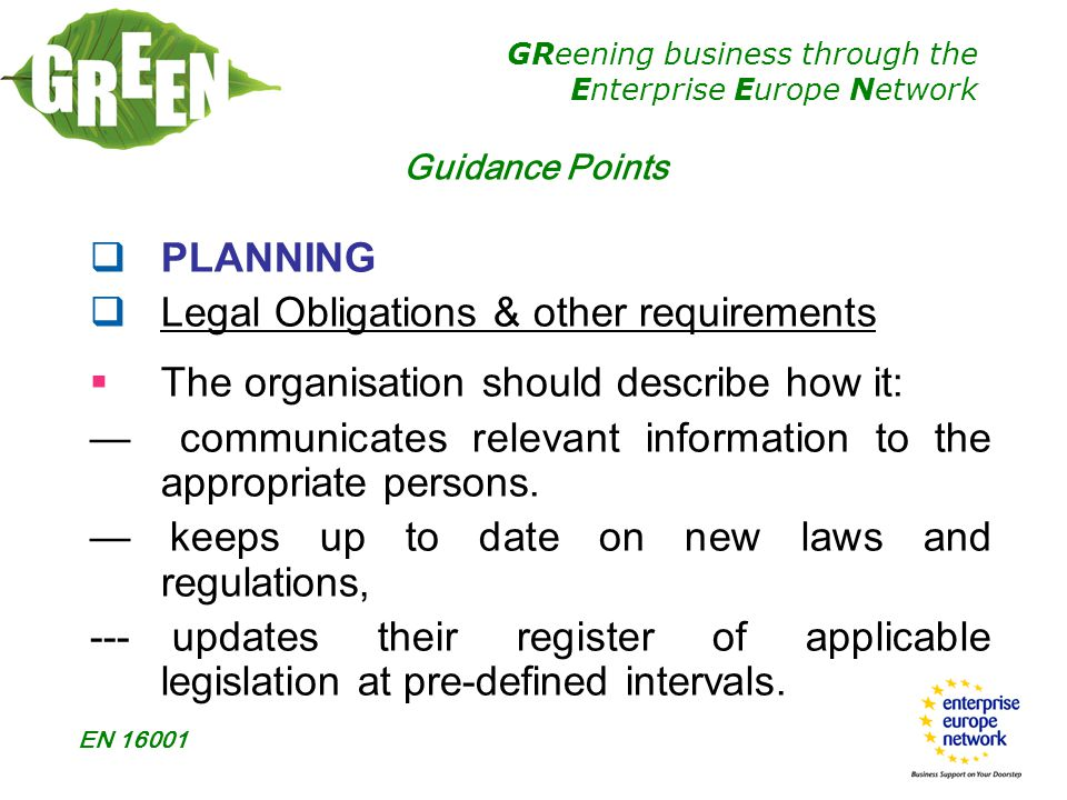 GReening business through the Enterprise Europe Network EN 16001  PLANNING  Legal Obligations & other requirements  The organisation should describe how it: — communicates relevant information to the appropriate persons.