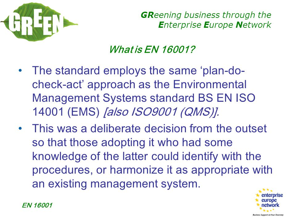 GReening business through the Enterprise Europe Network EN 16001 Relationship between EN 16001 and EN ISO 14001 Used in tandem with EN ISO 14001 it can help organizations explore energy management in more depth than may have been the case using only EN ISO 14001