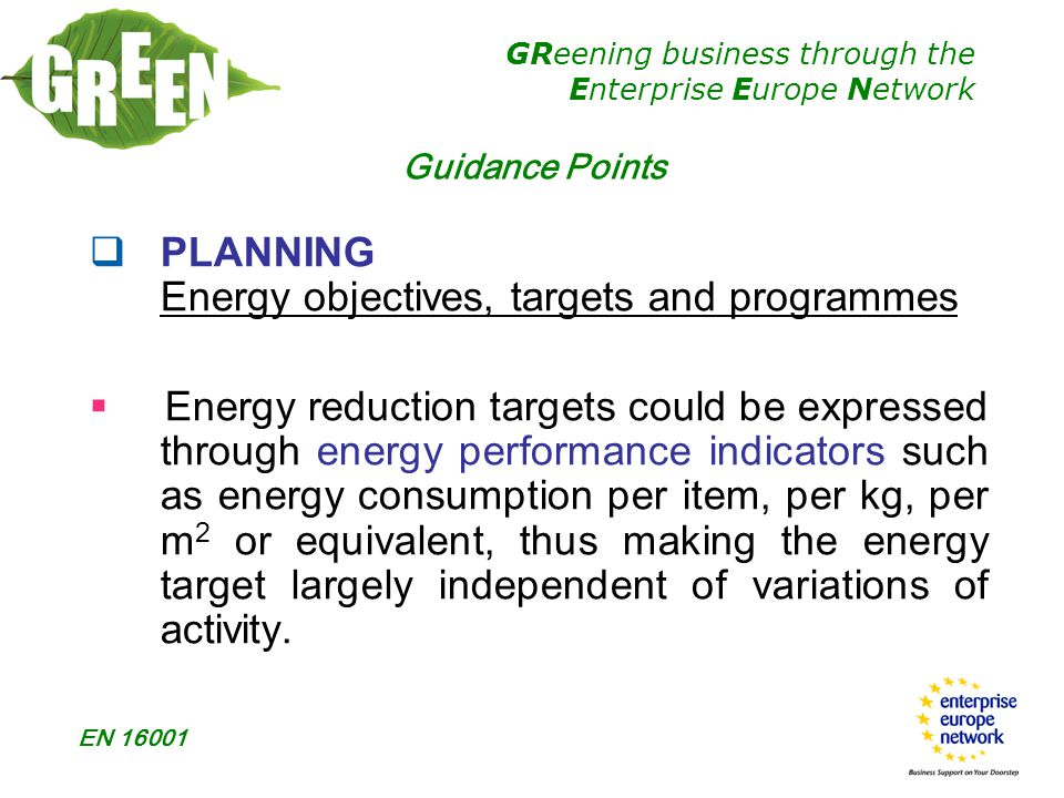 GReening business through the Enterprise Europe Network EN 16001  PLANNING Energy objectives, targets and programmes  Energy reduction targets could be expressed through energy performance indicators such as energy consumption per item, per kg, per m 2 or equivalent, thus making the energy target largely independent of variations of activity.