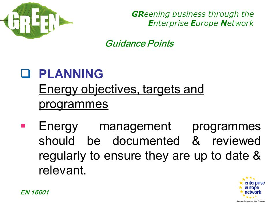 GReening business through the Enterprise Europe Network EN 16001  PLANNING Energy objectives, targets and programmes  Energy management programmes should be documented & reviewed regularly to ensure they are up to date & relevant.