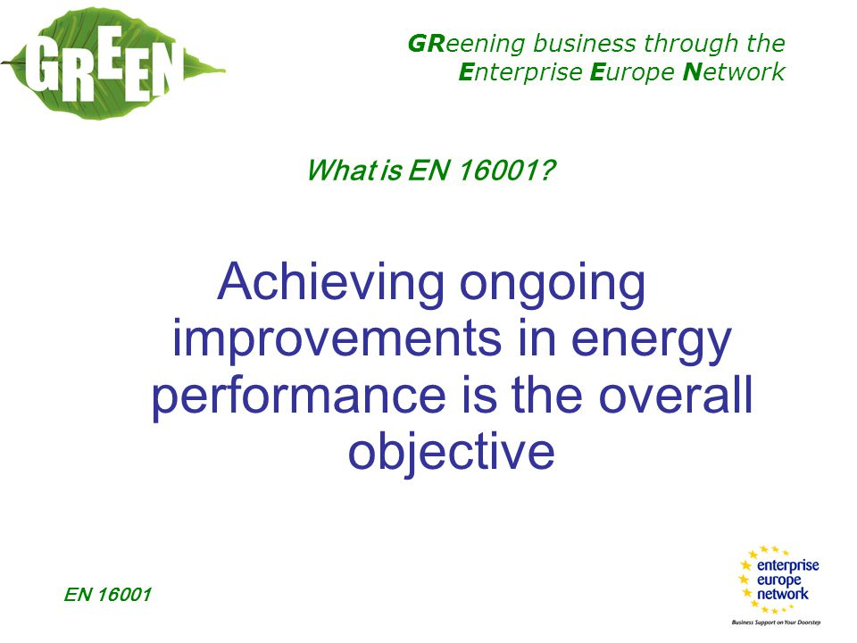 GReening business through the Enterprise Europe Network EN 16001  3.5 CHECKING  Monitoring & measurement  Evaluation of compliance (records)  Nonconformity, C.A & P.A.