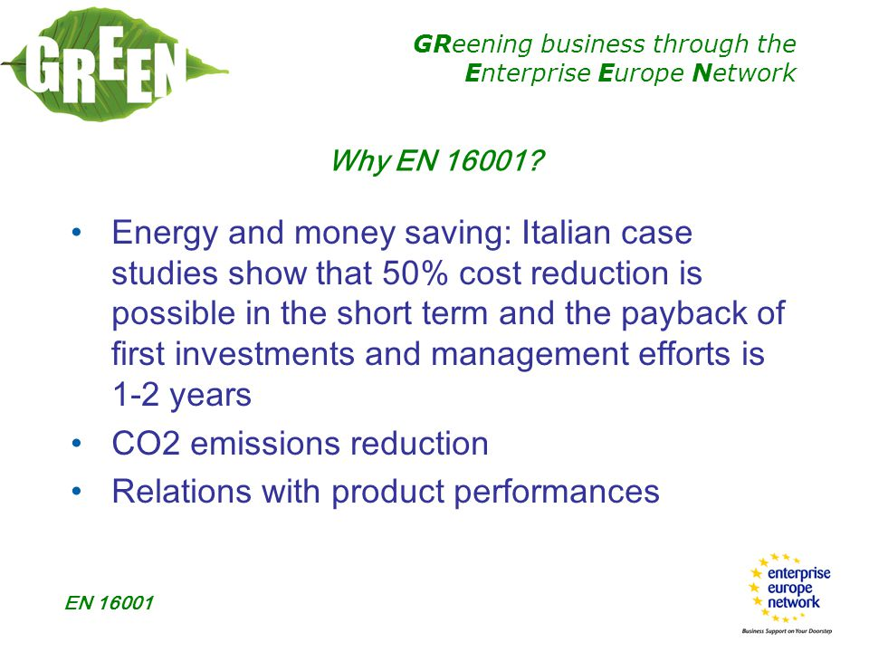 GReening business through the Enterprise Europe Network EN 16001 Some new definitions:  Energy: electricity, fuel, steam, heat, compressed air, & other like media  Energy aspect: element of the organization's activities, goods or services that can affect energy use Terminology