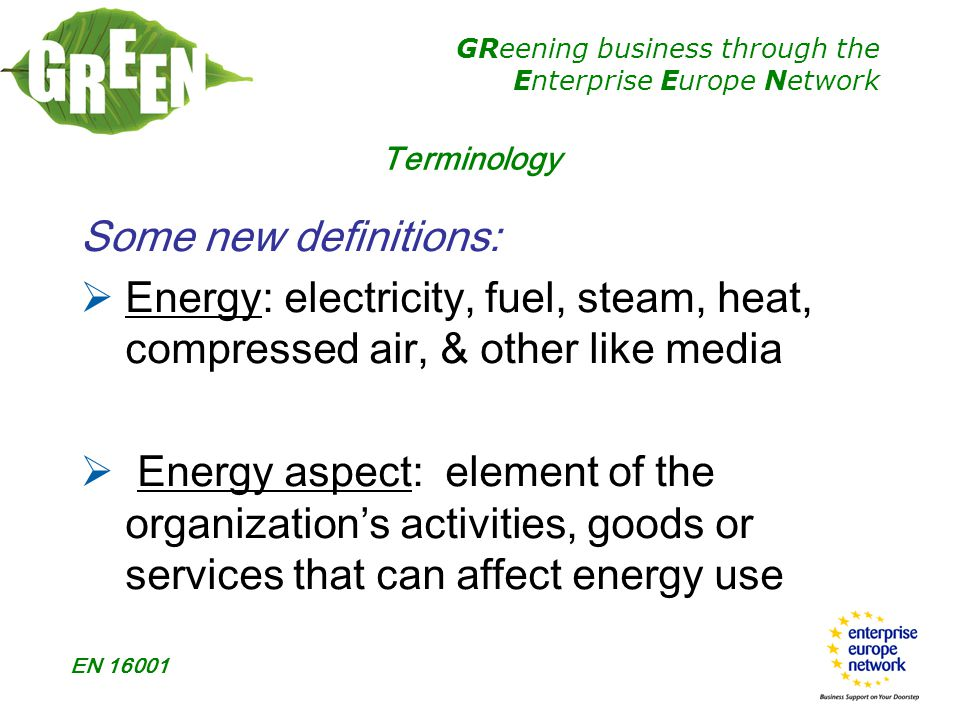 GReening business through the Enterprise Europe Network EN 16001 Terminology  Energy Management System (EnMS): set of interrelated or interacting elements of an organization to establish energy policy and objectives and to achieve those objectives  Energy management programme: action plan specifically aimed at achieving energy objectives & targets
