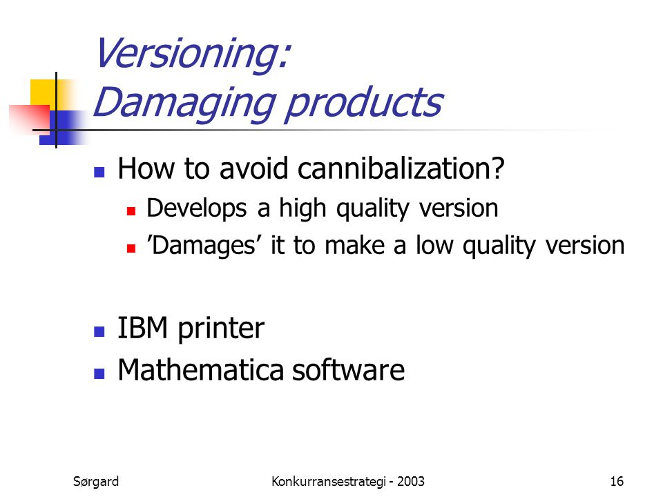 SørgardKonkurransestrategi - 200316 Versioning: Damaging products How to avoid cannibalization? Develops a high quality version 'Damages' it to make a