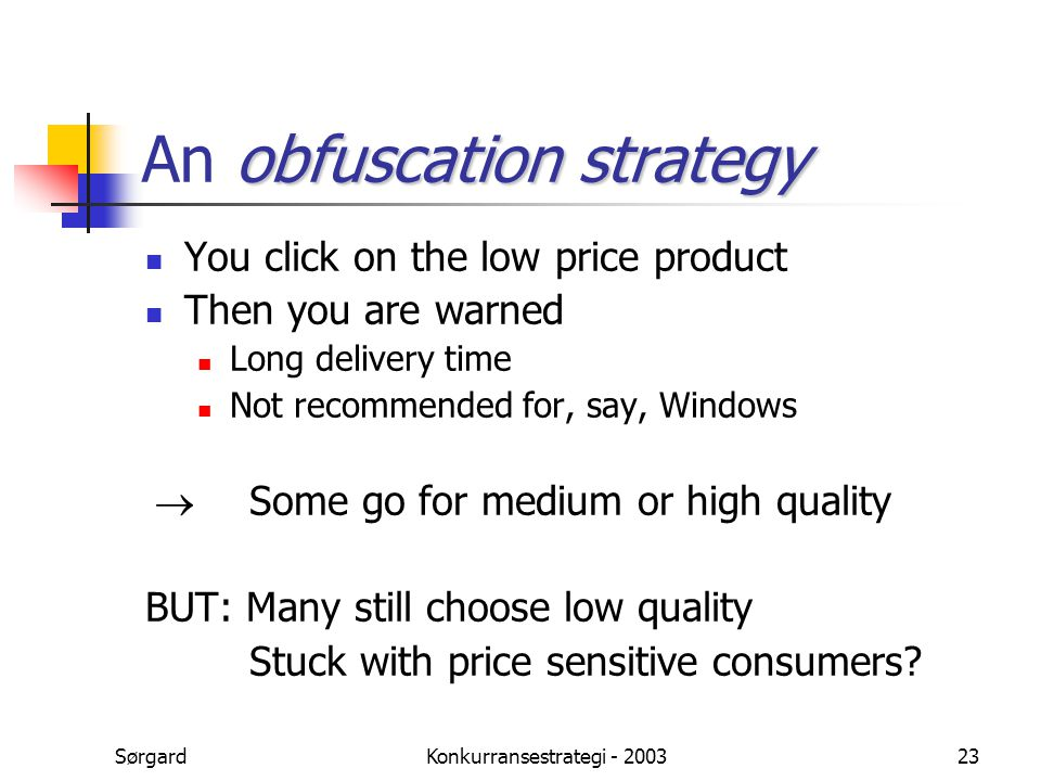 SørgardKonkurransestrategi - 200323 obfuscation strategy An obfuscation strategy You click on the low price product Then you are warned Long delivery time Not recommended for, say, Windows  Some go for medium or high quality BUT: Many still choose low quality Stuck with price sensitive consumers