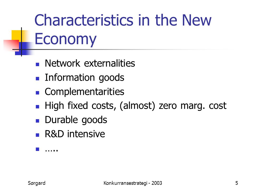 SørgardKonkurransestrategi - 20035 Characteristics in the New Economy Network externalities Information goods Complementarities High fixed costs, (alm