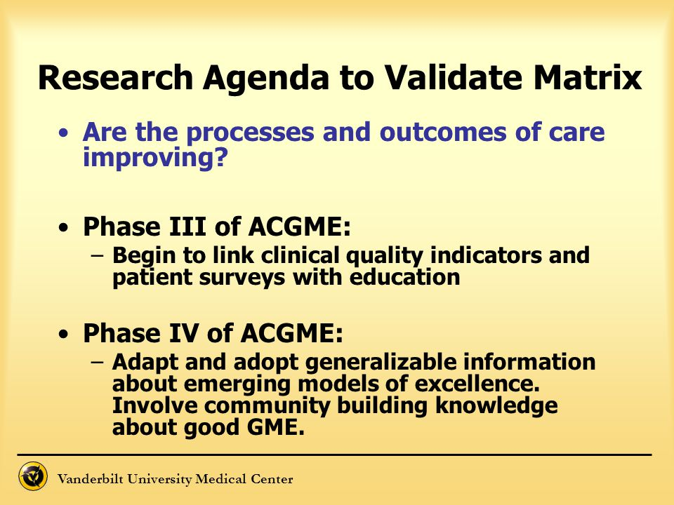 Vanderbilt University Medical Center Are the processes and outcomes of care improving? Phase III of ACGME: –Begin to link clinical quality indicators