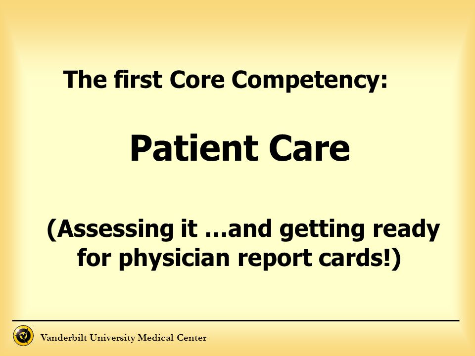 Vanderbilt University Medical Center Patient Care (Assessing it …and getting ready for physician report cards!) The first Core Competency: