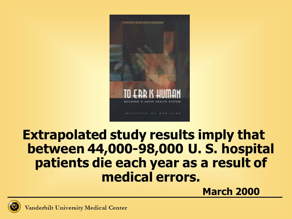 Vanderbilt University Medical Center Extrapolated study results imply that between 44,000-98,000 U. S. hospital patients die each year as a result of