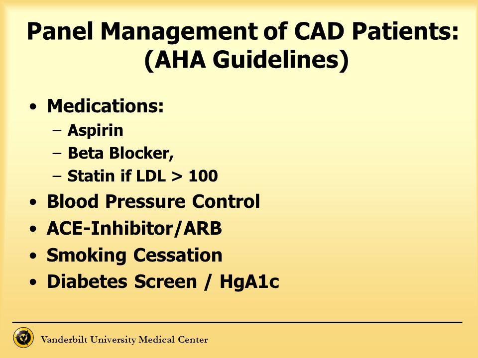 Vanderbilt University Medical Center Panel Management of CAD Patients: (AHA Guidelines) Medications: –Aspirin –Beta Blocker, –Statin if LDL > 100 Bloo