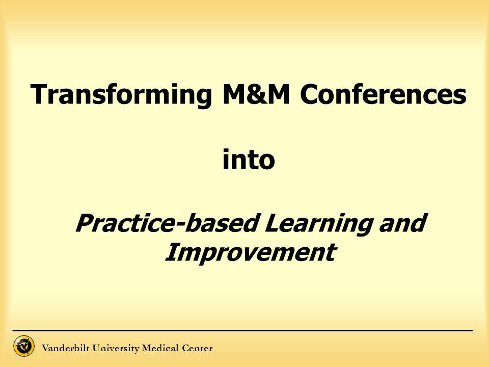 Vanderbilt University Medical Center Transforming M&M Conferences into Practice-based Learning and Improvement