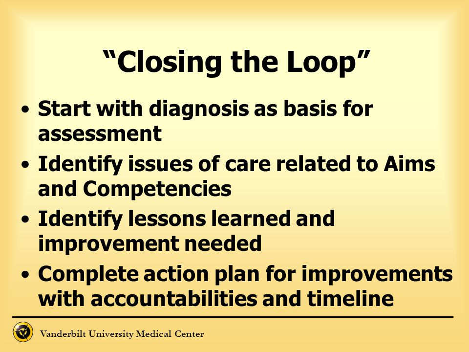 """Vanderbilt University Medical Center """"Closing the Loop"""" Start with diagnosis as basis for assessment Identify issues of care related to Aims and Compe"""